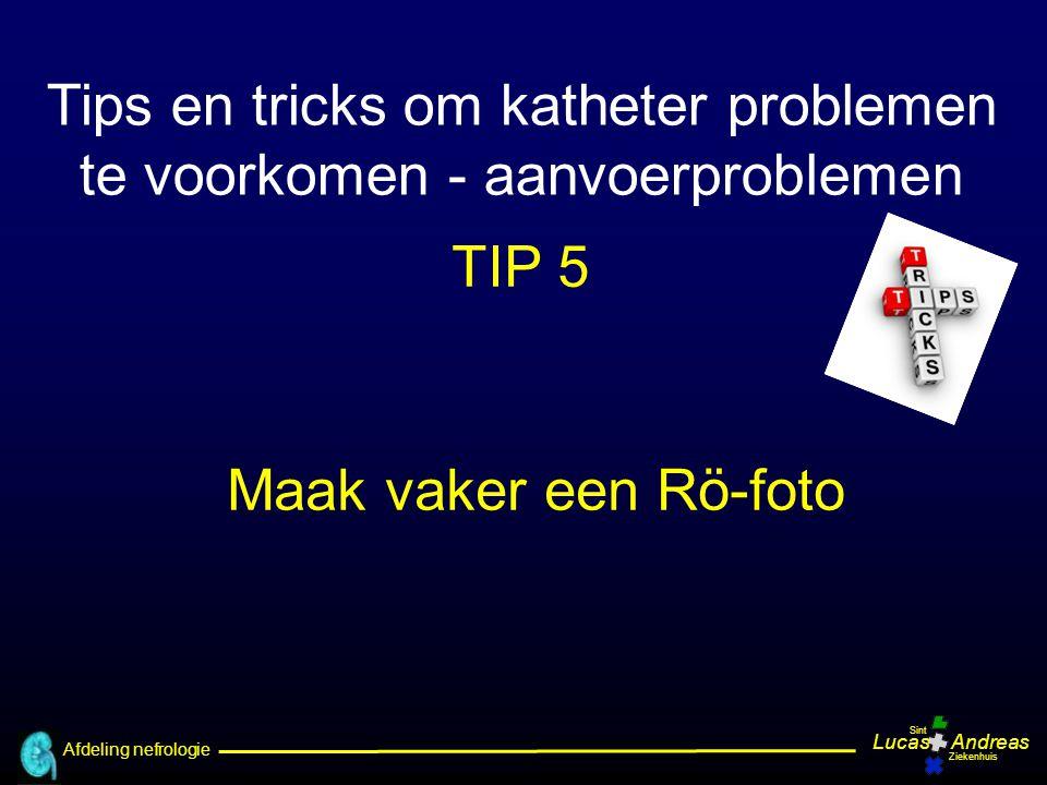 Afdeling nefrologie LucasAndreas Sint Ziekenhuis Tips en tricks om katheter problemen te voorkomen - aanvoerproblemen TIP 5 Maak vaker een Rö-foto
