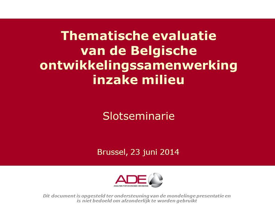 Dit document is opgesteld ter ondersteuning van de mondelinge presentatie en is niet bedoeld om afzonderlijk te worden gebruikt Slotseminarie Thematische evaluatie van de Belgische ontwikkelingssamenwerking inzake milieu Brussel, 23 juni 2014