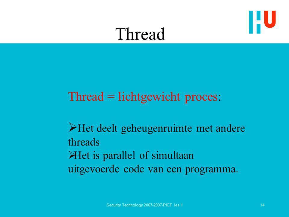 14Security Technology 2007-2007-PICT les 1 Thread Thread = lichtgewicht proces:  Het deelt geheugenruimte met andere threads  Het is parallel of sim