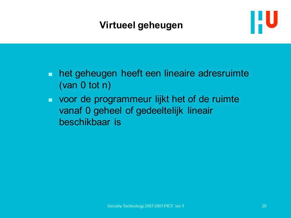 20Security Technology 2007-2007-PICT les 1 Virtueel geheugen n het geheugen heeft een lineaire adresruimte (van 0 tot n) n voor de programmeur lijkt h