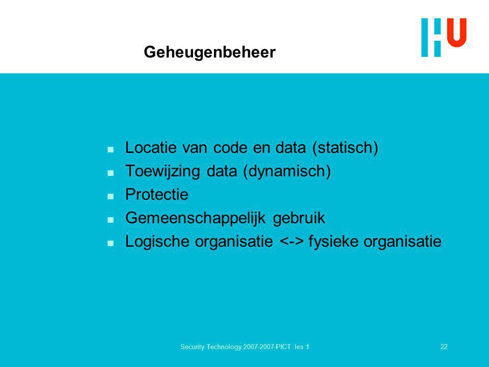 22Security Technology 2007-2007-PICT les 1 Geheugenbeheer n Locatie van code en data (statisch) n Toewijzing data (dynamisch) n Protectie n Gemeenscha