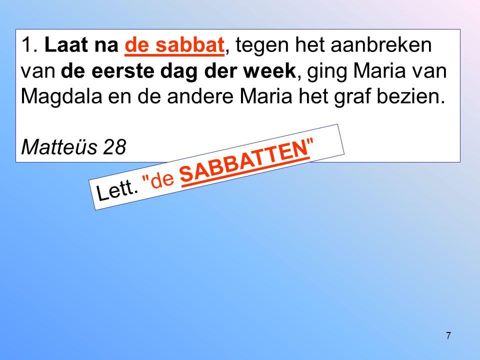 7 1. Laat na de sabbat, tegen het aanbreken van de eerste dag der week, ging Maria van Magdala en de andere Maria het graf bezien. Matteüs 28 Lett.
