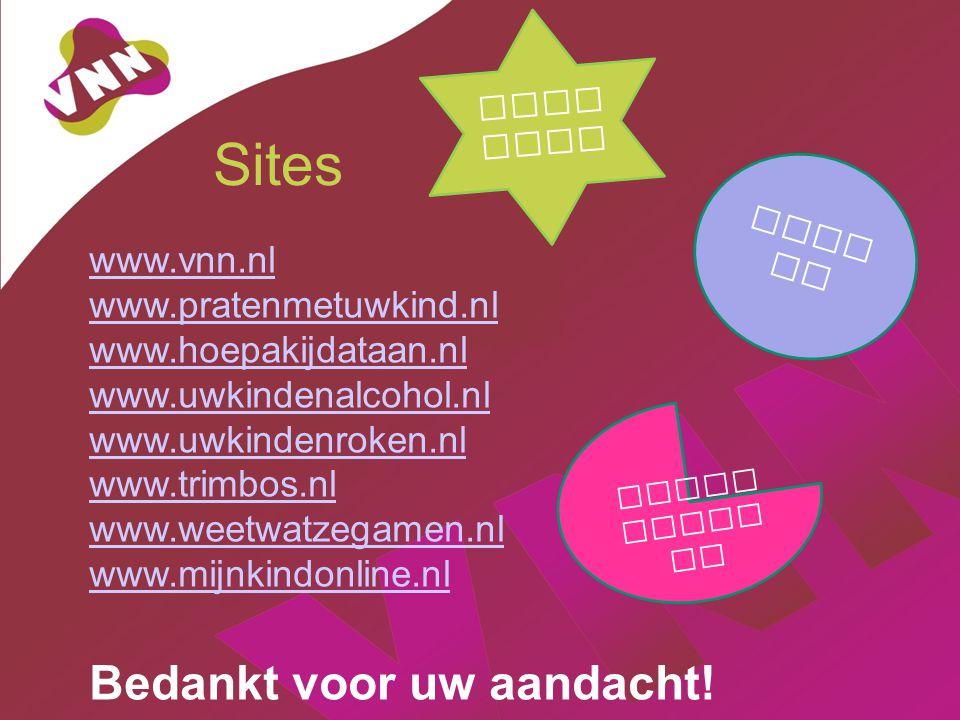 Sites www.vnn.nl www.pratenmetuwkind.nl www.hoepakijdataan.nl www.uwkindenalcohol.nl www.uwkindenroken.nl www.trimbos.nl www.weetwatzegamen.nl www.mijnkindonline.nl Bedankt voor uw aandacht.
