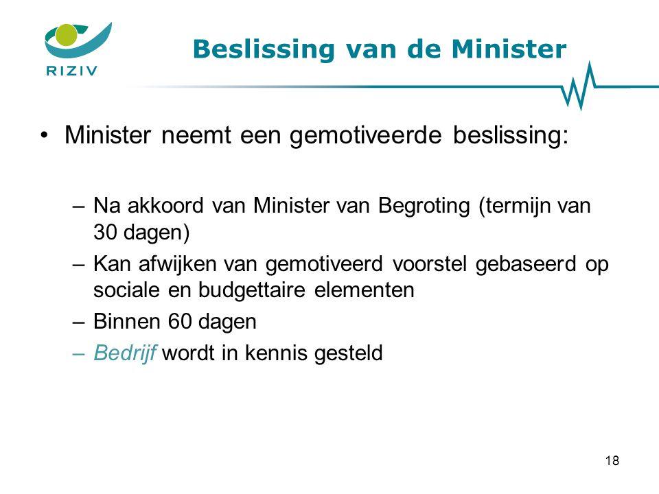 Beslissing van de Minister Minister neemt een gemotiveerde beslissing: –Na akkoord van Minister van Begroting (termijn van 30 dagen) –Kan afwijken van gemotiveerd voorstel gebaseerd op sociale en budgettaire elementen –Binnen 60 dagen –Bedrijf wordt in kennis gesteld 18