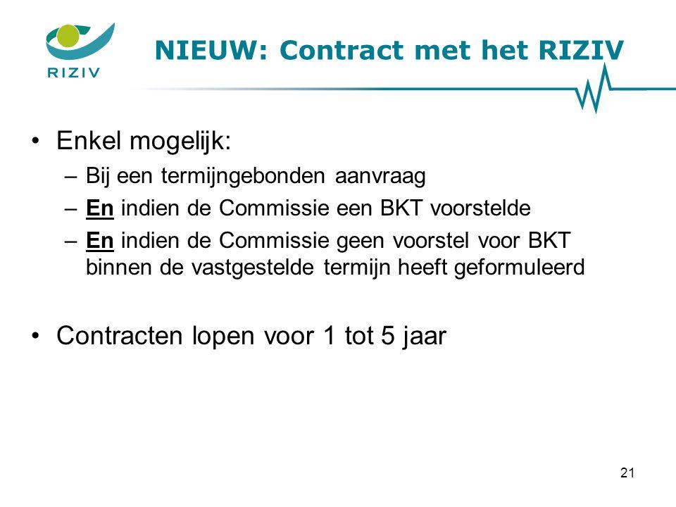NIEUW: Contract met het RIZIV Enkel mogelijk: –Bij een termijngebonden aanvraag –En indien de Commissie een BKT voorstelde –En indien de Commissie geen voorstel voor BKT binnen de vastgestelde termijn heeft geformuleerd Contracten lopen voor 1 tot 5 jaar 21