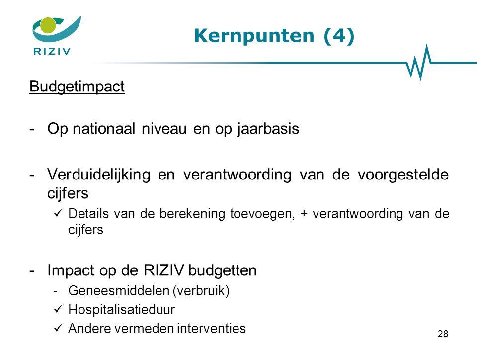 28 Kernpunten (4) Budgetimpact -Op nationaal niveau en op jaarbasis -Verduidelijking en verantwoording van de voorgestelde cijfers Details van de berekening toevoegen, + verantwoording van de cijfers -Impact op de RIZIV budgetten -Geneesmiddelen (verbruik) Hospitalisatieduur Andere vermeden interventies