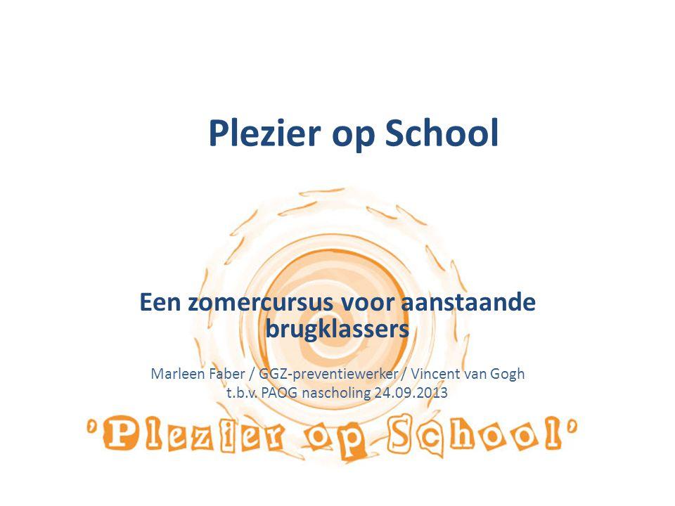 Plezier op School Een zomercursus voor aanstaande brugklassers Marleen Faber / GGZ-preventiewerker / Vincent van Gogh t.b.v. PAOG nascholing 24.09.201