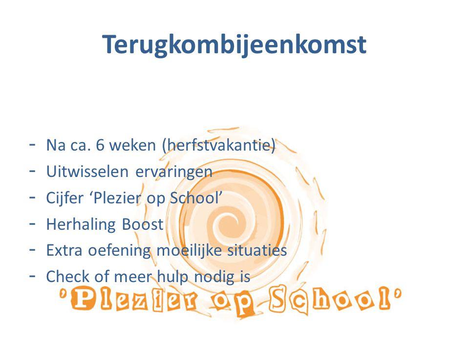 Terugkombijeenkomst - Na ca. 6 weken (herfstvakantie) - Uitwisselen ervaringen - Cijfer 'Plezier op School' - Herhaling Boost - Extra oefening moeilij