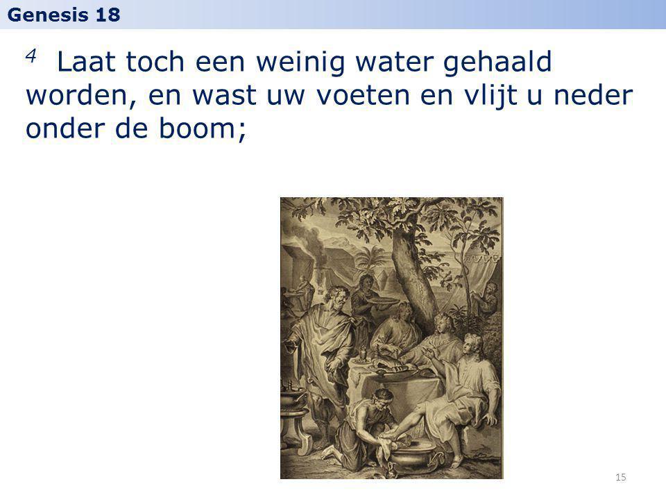 4 Laat toch een weinig water gehaald worden, en wast uw voeten en vlijt u neder onder de boom; Genesis 18 15