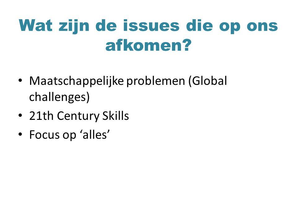 Wat zijn de issues die op ons afkomen? Maatschappelijke problemen (Global challenges) 21th Century Skills Focus op 'alles'
