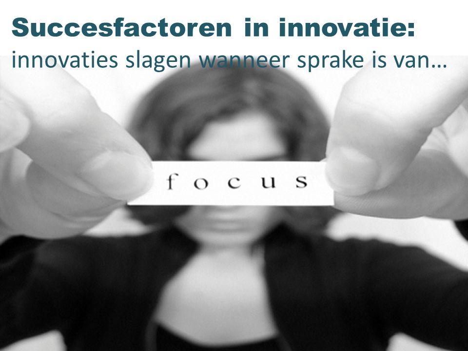 Succesfactoren in innovatie: innovaties slagen wanneer sprake is van…