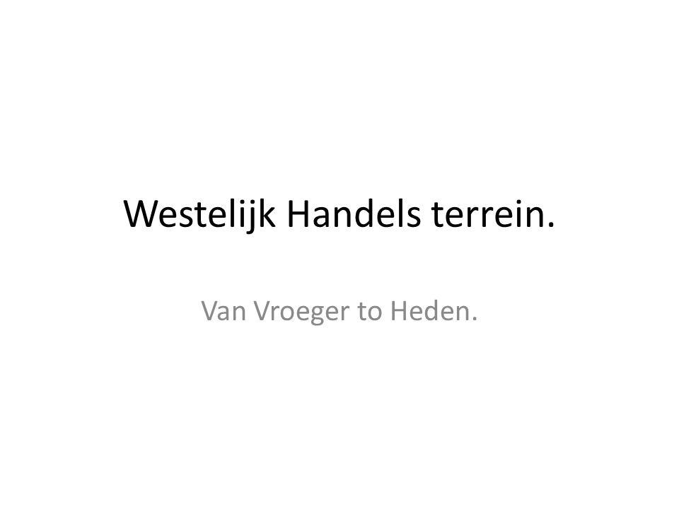 Westelijk Handels terrein. Van Vroeger to Heden.
