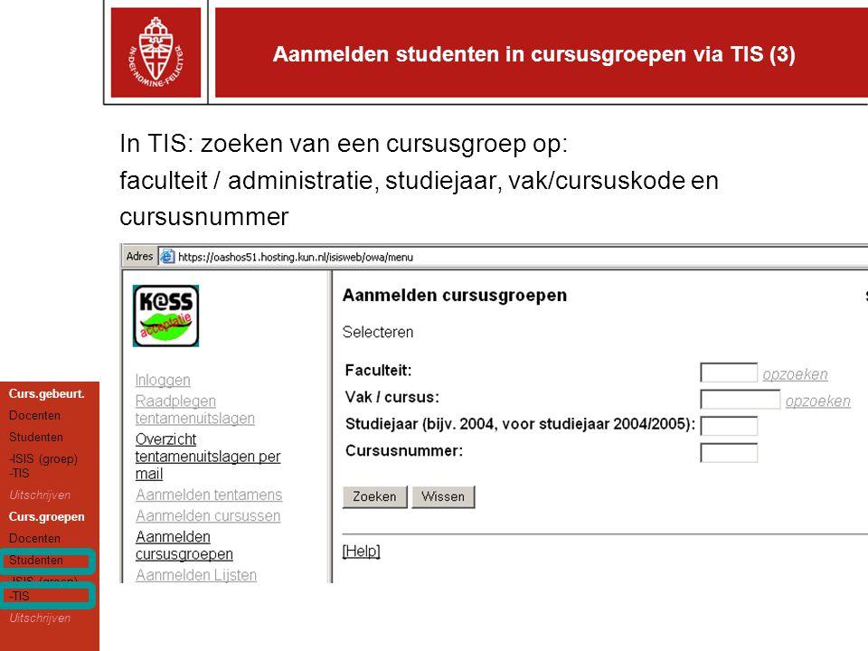 Aanmelden studenten in cursusgroepen via TIS (3) In TIS: zoeken van een cursusgroep op: faculteit / administratie, studiejaar, vak/cursuskode en cursusnummer Curs.gebeurt.