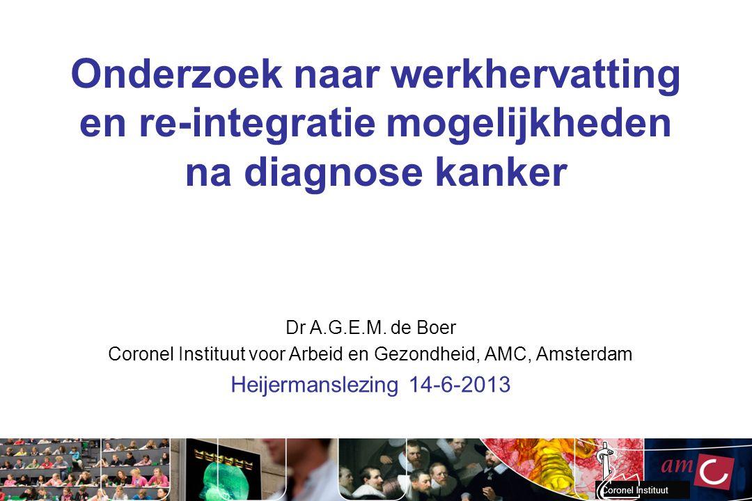 Coronel Instituut Onderzoek naar werkhervatting en re-integratie mogelijkheden na diagnose kanker Dr A.G.E.M. de Boer Coronel Instituut voor Arbeid en