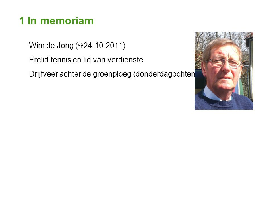 1 In memoriam Wim de Jong (  24-10-2011) Erelid tennis en lid van verdienste Drijfveer achter de groenploeg (donderdagochtend)