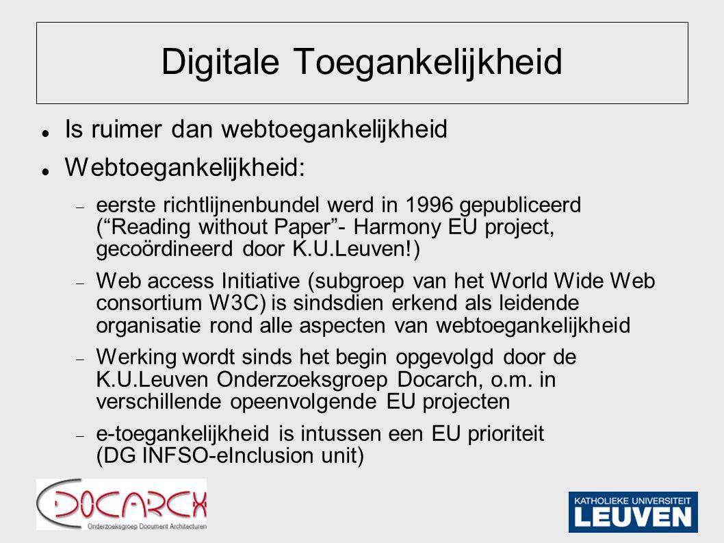 Digitale Toegankelijkheid Is ruimer dan webtoegankelijkheid Webtoegankelijkheid:  eerste richtlijnenbundel werd in 1996 gepubliceerd ( Reading without Paper - Harmony EU project, gecoördineerd door K.U.Leuven!)  Web access Initiative (subgroep van het World Wide Web consortium W3C) is sindsdien erkend als leidende organisatie rond alle aspecten van webtoegankelijkheid  Werking wordt sinds het begin opgevolgd door de K.U.Leuven Onderzoeksgroep Docarch, o.m.