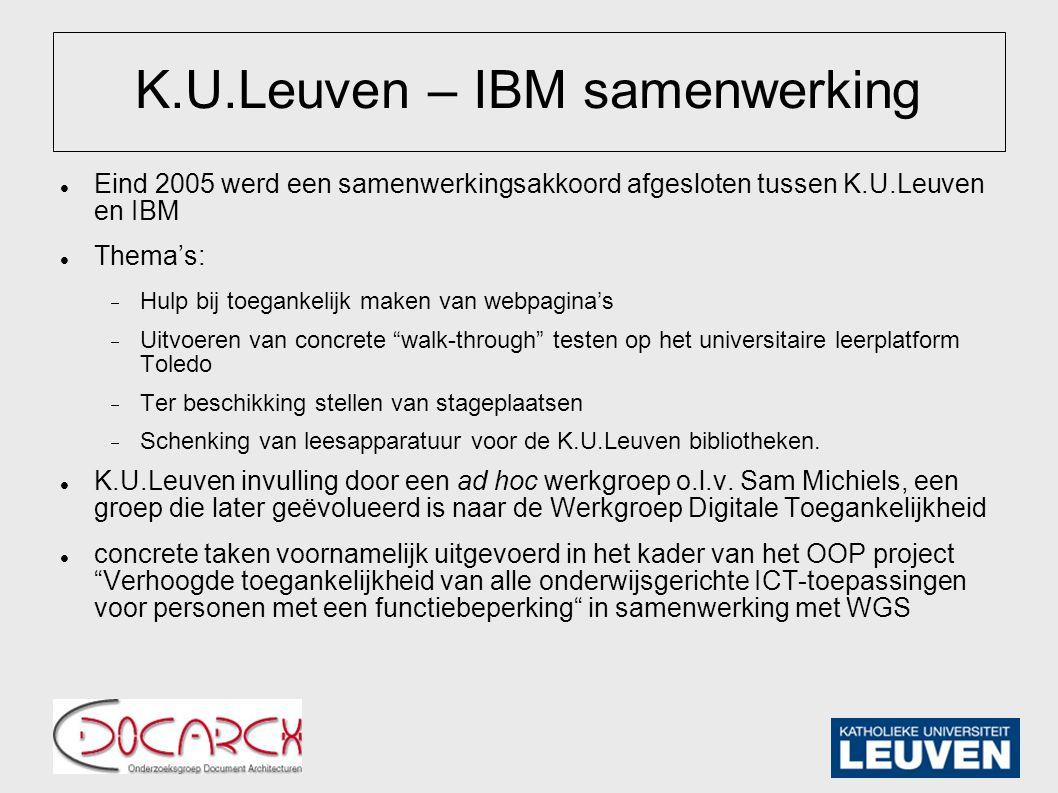 K.U.Leuven – IBM samenwerking Eind 2005 werd een samenwerkingsakkoord afgesloten tussen K.U.Leuven en IBM Thema's:  Hulp bij toegankelijk maken van webpagina's  Uitvoeren van concrete walk-through testen op het universitaire leerplatform Toledo  Ter beschikking stellen van stageplaatsen  Schenking van leesapparatuur voor de K.U.Leuven bibliotheken.