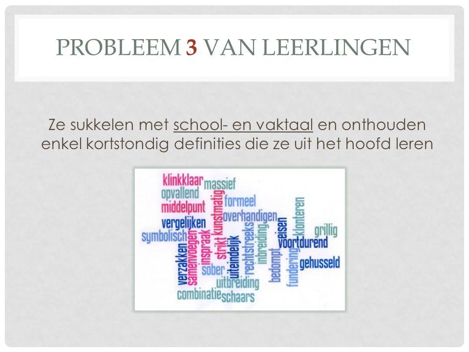 PROBLEEM 3 VAN LEERLINGEN Ze sukkelen met school- en vaktaal en onthouden enkel kortstondig definities die ze uit het hoofd leren