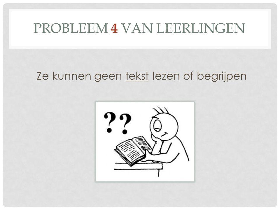 PROBLEEM 4 VAN LEERLINGEN Ze kunnen geen tekst lezen of begrijpen