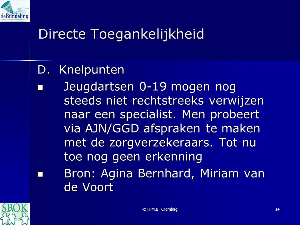 © H.M.B. Crombag14 Directe Toegankelijkheid D. Knelpunten Jeugdartsen 0-19 mogen nog steeds niet rechtstreeks verwijzen naar een specialist. Men probe