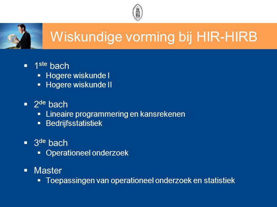 Wiskundige vorming bij HIR-HIRB  1 ste bach  Hogere wiskunde I  Hogere wiskunde II  2 de bach  Lineaire programmering en kansrekenen  Bedrijfsst
