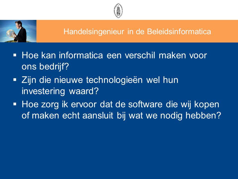 Handelsingenieur in de Beleidsinformatica  Hoe kan informatica een verschil maken voor ons bedrijf?  Zijn die nieuwe technologieën wel hun investeri
