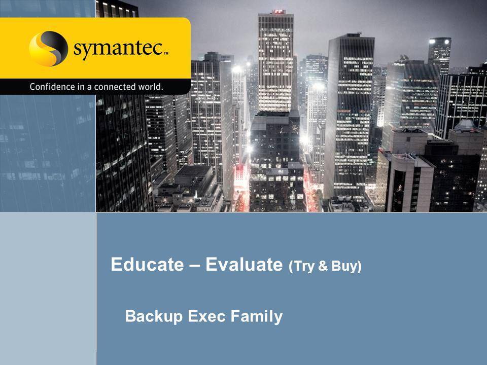 54 Backup Exec 12.5 Educate – Evaluate (Try & Buy) Backup Exec Family