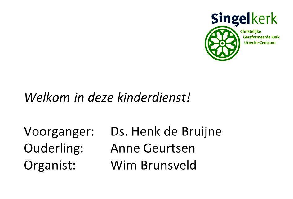 Welkom in deze kinderdienst! Voorganger:Ds. Henk de Bruijne Ouderling:Anne Geurtsen Organist:Wim Brunsveld