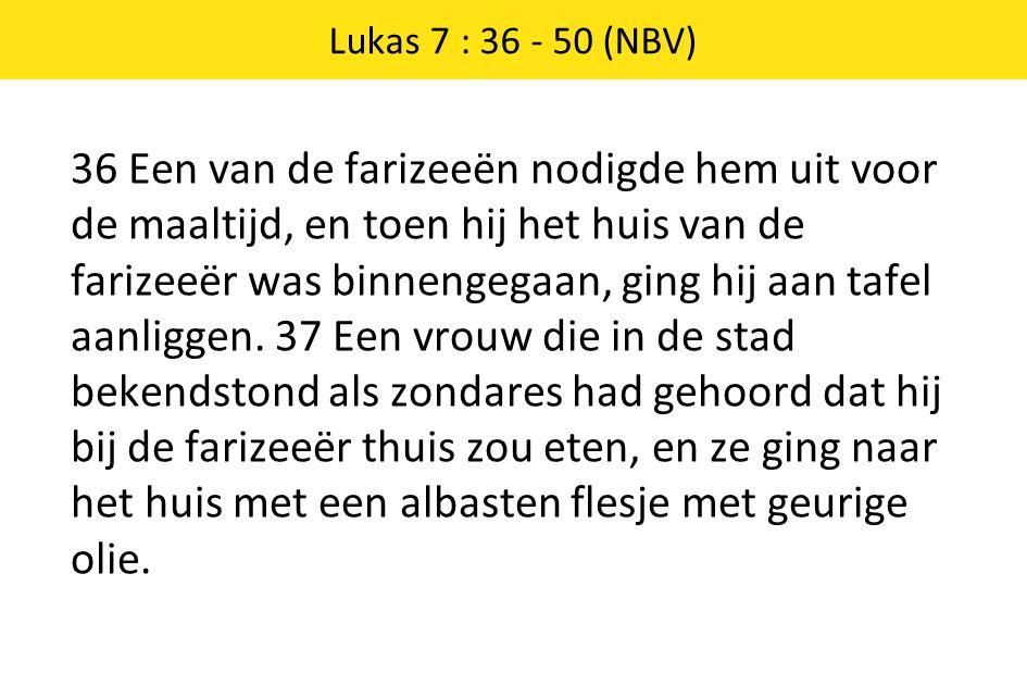 36 Een van de farizeeën nodigde hem uit voor de maaltijd, en toen hij het huis van de farizeeër was binnengegaan, ging hij aan tafel aanliggen. 37 Een