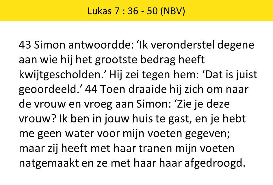 43 Simon antwoordde: 'Ik veronderstel degene aan wie hij het grootste bedrag heeft kwijtgescholden.' Hij zei tegen hem: 'Dat is juist geoordeeld.' 44