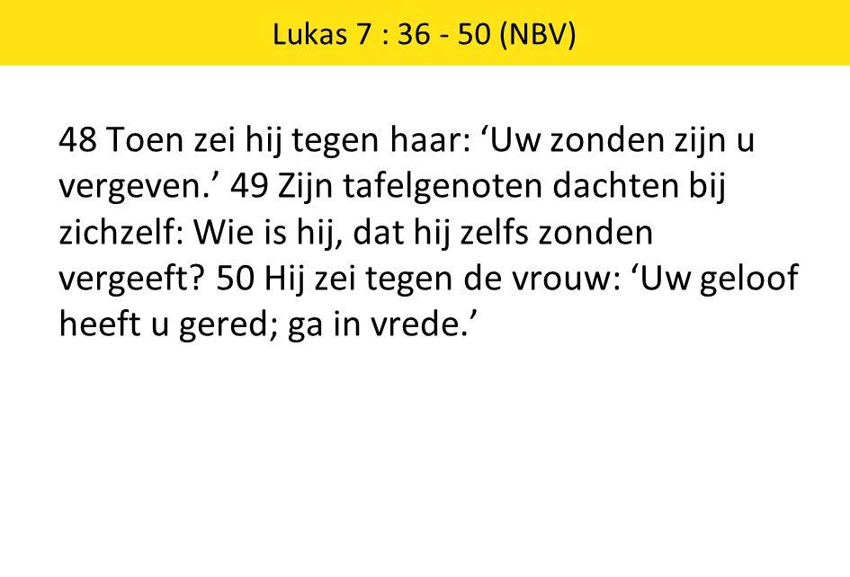 48 Toen zei hij tegen haar: 'Uw zonden zijn u vergeven.' 49 Zijn tafelgenoten dachten bij zichzelf: Wie is hij, dat hij zelfs zonden vergeeft? 50 Hij