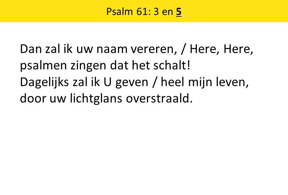 Psalm 61: 3 en 5 Dan zal ik uw naam vereren, / Here, Here, psalmen zingen dat het schalt! Dagelijks zal ik U geven / heel mijn leven, door uw lichtgla