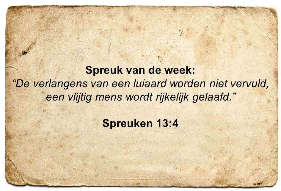 """4 Spreuk van de week: """"De verlangens van een luiaard worden niet vervuld, een vlijtig mens wordt rijkelijk gelaafd."""" Spreuken 13:4"""