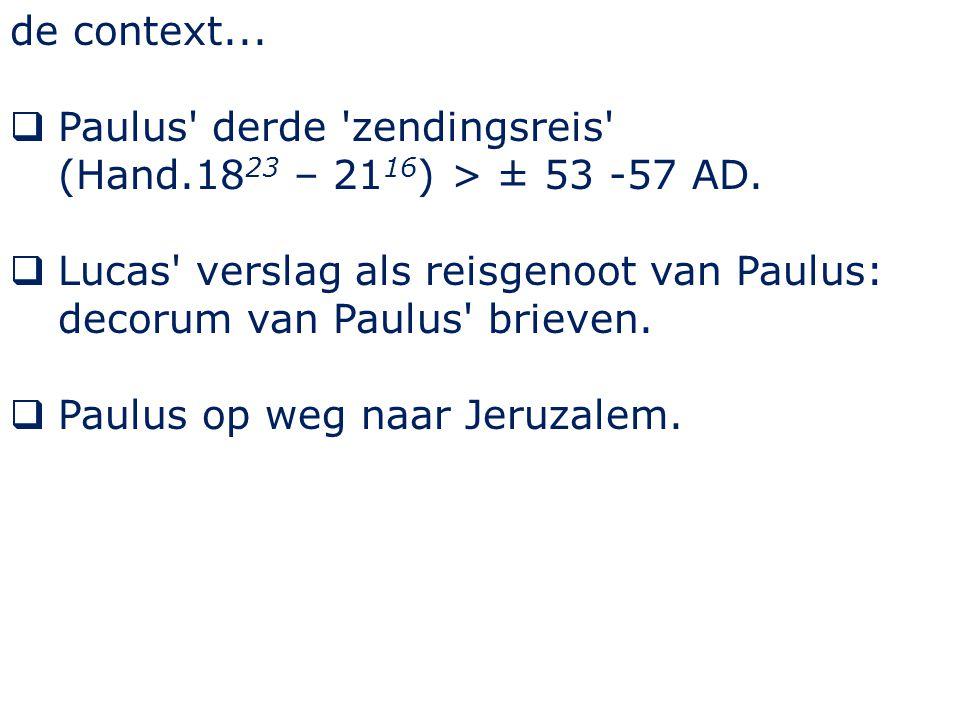 de context...  Paulus' derde 'zendingsreis' (Hand.18 23 – 21 16 ) > ± 53 -57 AD.  Lucas' verslag als reisgenoot van Paulus: decorum van Paulus' brie