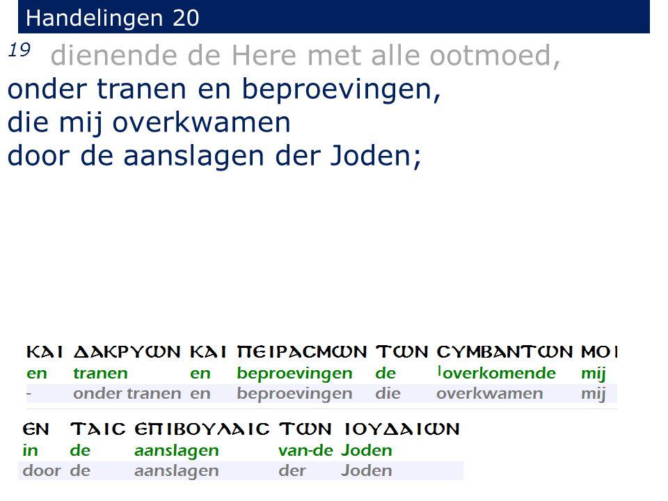 19 dienende de Here met alle ootmoed, onder tranen en beproevingen, die mij overkwamen door de aanslagen der Joden; Handelingen 20