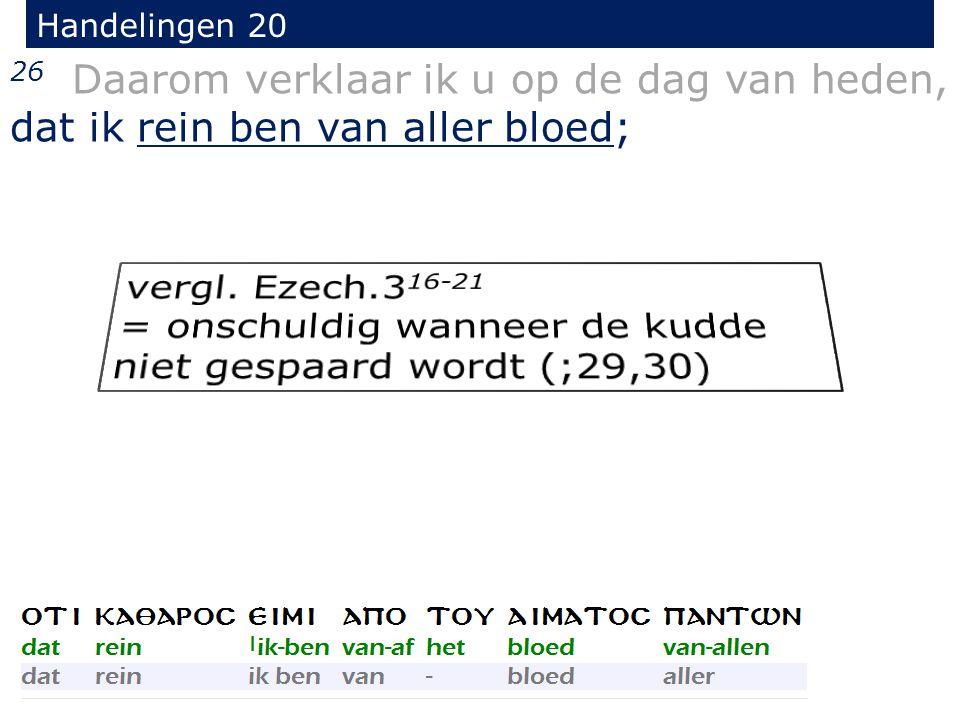 26 Daarom verklaar ik u op de dag van heden, dat ik rein ben van aller bloed; Handelingen 20
