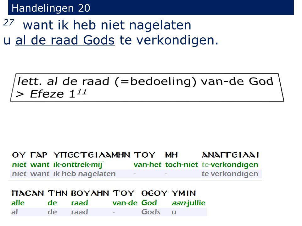 27 want ik heb niet nagelaten u al de raad Gods te verkondigen. Handelingen 20