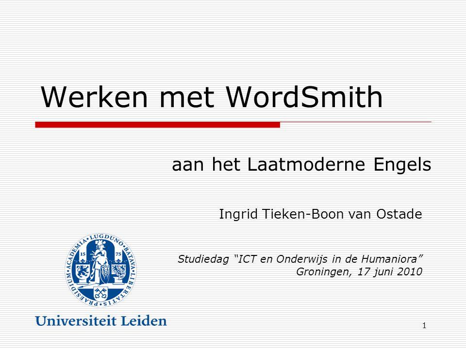 1 Werken met WordSmith aan het Laatmoderne Engels Ingrid Tieken-Boon van Ostade Studiedag ICT en Onderwijs in de Humaniora Groningen, 17 juni 2010