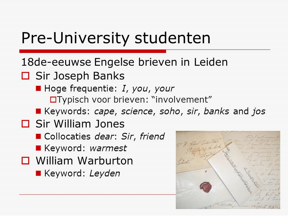 16 Pre-University studenten 18de-eeuwse Engelse brieven in Leiden  Sir Joseph Banks Hoge frequentie: I, you, your  Typisch voor brieven: involvement Keywords: cape, science, soho, sir, banks and jos  Sir William Jones Collocaties dear: Sir, friend Keyword: warmest  William Warburton Keyword: Leyden