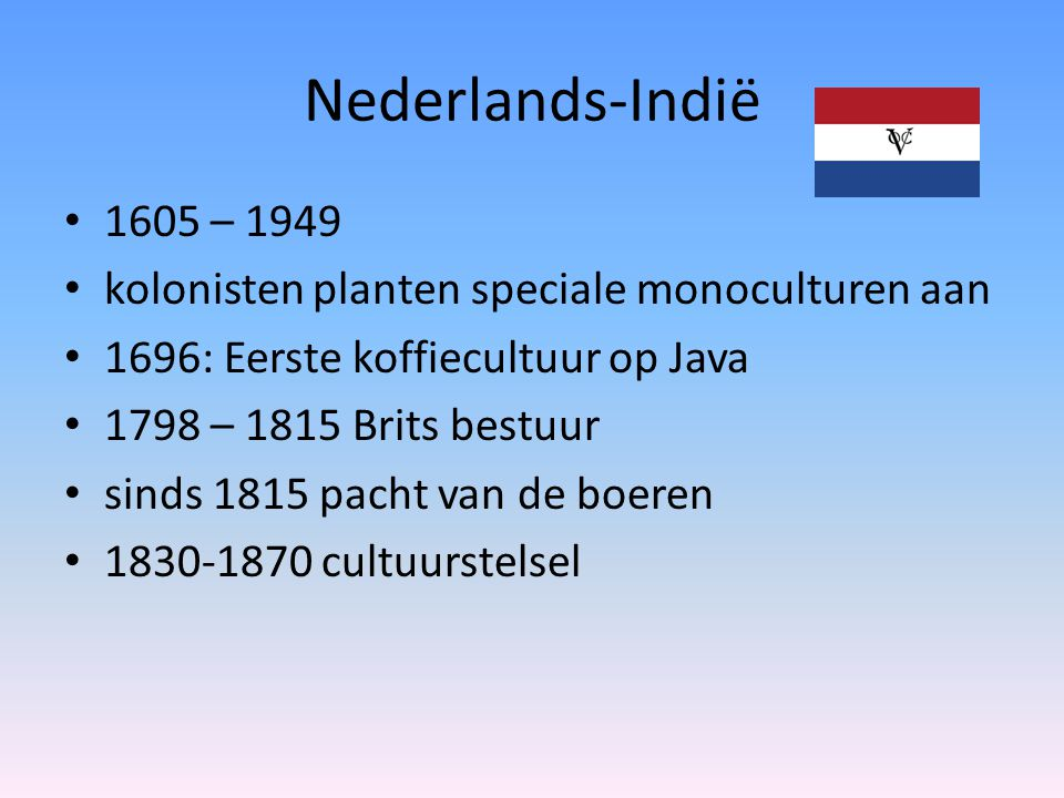 Nederlands-Indië 1605 – 1949 kolonisten planten speciale monoculturen aan 1696: Eerste koffiecultuur op Java 1798 – 1815 Brits bestuur sinds 1815 pacht van de boeren 1830-1870 cultuurstelsel