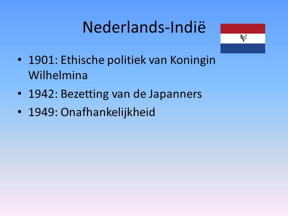 Nederlands-Indië 1901: Ethische politiek van Koningin Wilhelmina 1942: Bezetting van de Japanners 1949: Onafhankelijkheid