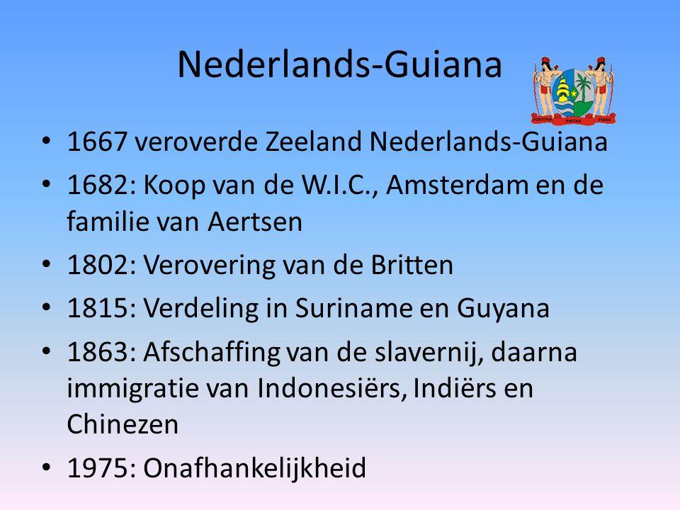 Nederlands-Guiana 1667 veroverde Zeeland Nederlands-Guiana 1682: Koop van de W.I.C., Amsterdam en de familie van Aertsen 1802: Verovering van de Britten 1815: Verdeling in Suriname en Guyana 1863: Afschaffing van de slavernij, daarna immigratie van Indonesiërs, Indiërs en Chinezen 1975: Onafhankelijkheid
