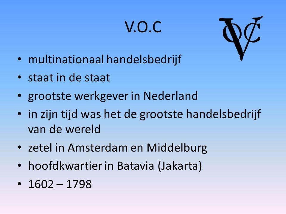 V.O.C multinationaal handelsbedrijf staat in de staat grootste werkgever in Nederland in zijn tijd was het de grootste handelsbedrijf van de wereld zetel in Amsterdam en Middelburg hoofdkwartier in Batavia (Jakarta) 1602 – 1798