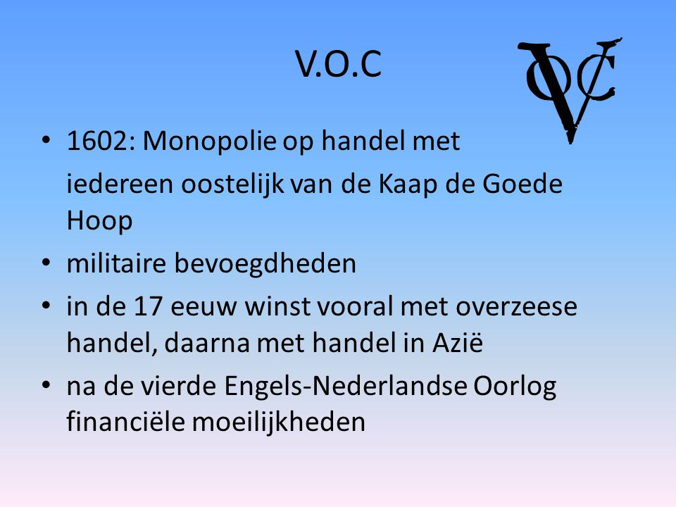 V.O.C 1602: Monopolie op handel met iedereen oostelijk van de Kaap de Goede Hoop militaire bevoegdheden in de 17 eeuw winst vooral met overzeese handel, daarna met handel in Azië na de vierde Engels-Nederlandse Oorlog financiële moeilijkheden