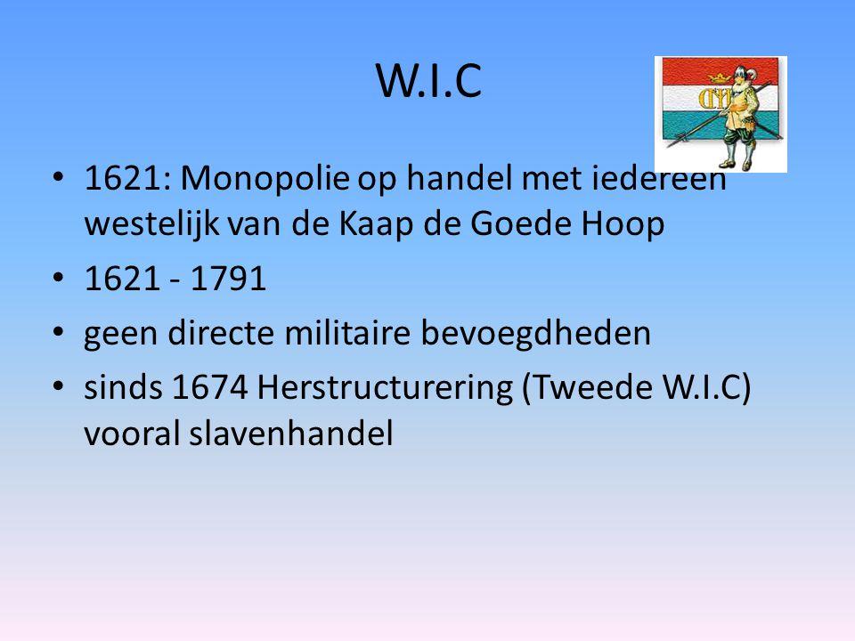 W.I.C 1621: Monopolie op handel met iedereen westelijk van de Kaap de Goede Hoop 1621 - 1791 geen directe militaire bevoegdheden sinds 1674 Herstructurering (Tweede W.I.C) vooral slavenhandel