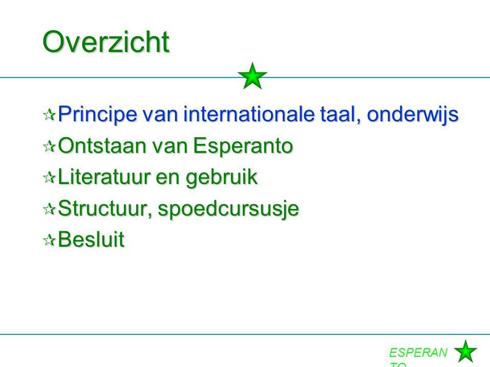 ESPERAN TO Overzicht  Principe van internationale taal, onderwijs  Ontstaan van Esperanto  Literatuur en gebruik  Structuur, spoedcursusje  Beslu
