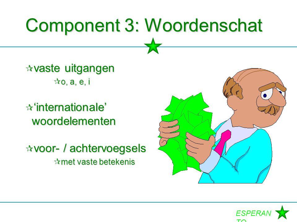 ESPERAN TO Component 3: Woordenschat  vaste uitgangen  o, a, e, i  'internationale' woordelementen  voor- / achtervoegsels  met vaste betekenis