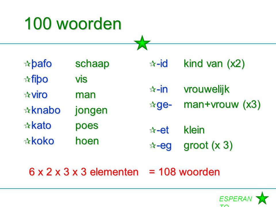 ESPERAN TO 100 woorden  þafoschaap  fiþovis  viroman  knabojongen  katopoes  kokohoen 6 x 2 x 3 x 3 elementen  -idkind van (x2)  -invrouwelijk