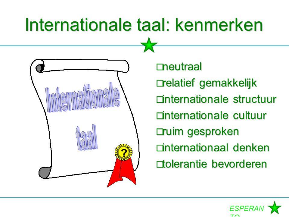 ESPERAN TO Internationale taal: kenmerken  neutraal  relatief gemakkelijk  internationale structuur  internationale cultuur  ruim gesproken  int