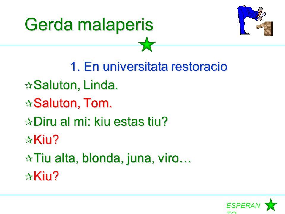 ESPERAN TO Gerda malaperis 1. En universitata restoracio  Saluton, Linda.  Saluton, Tom.  Diru al mi: kiu estas tiu?  Kiu?  Tiu alta, blonda, jun